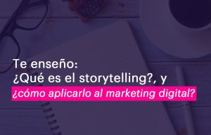 ¿Qué es el storytelling y cómo aplicarlo al marketing digital?